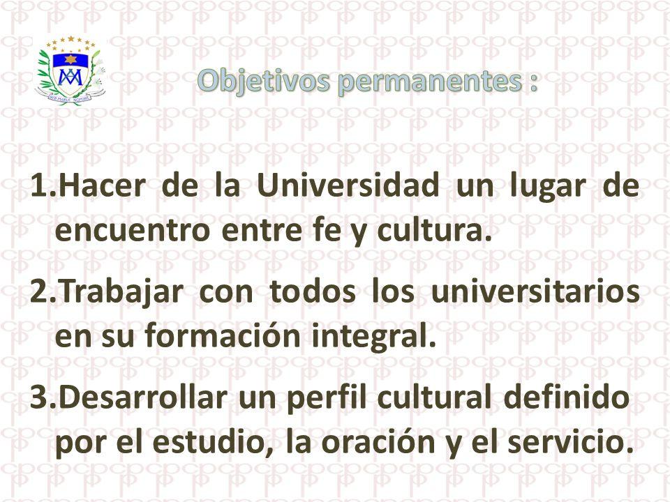 1.Hacer de la Universidad un lugar de encuentro entre fe y cultura. 2.Trabajar con todos los universitarios en su formación integral. 3.Desarrollar un