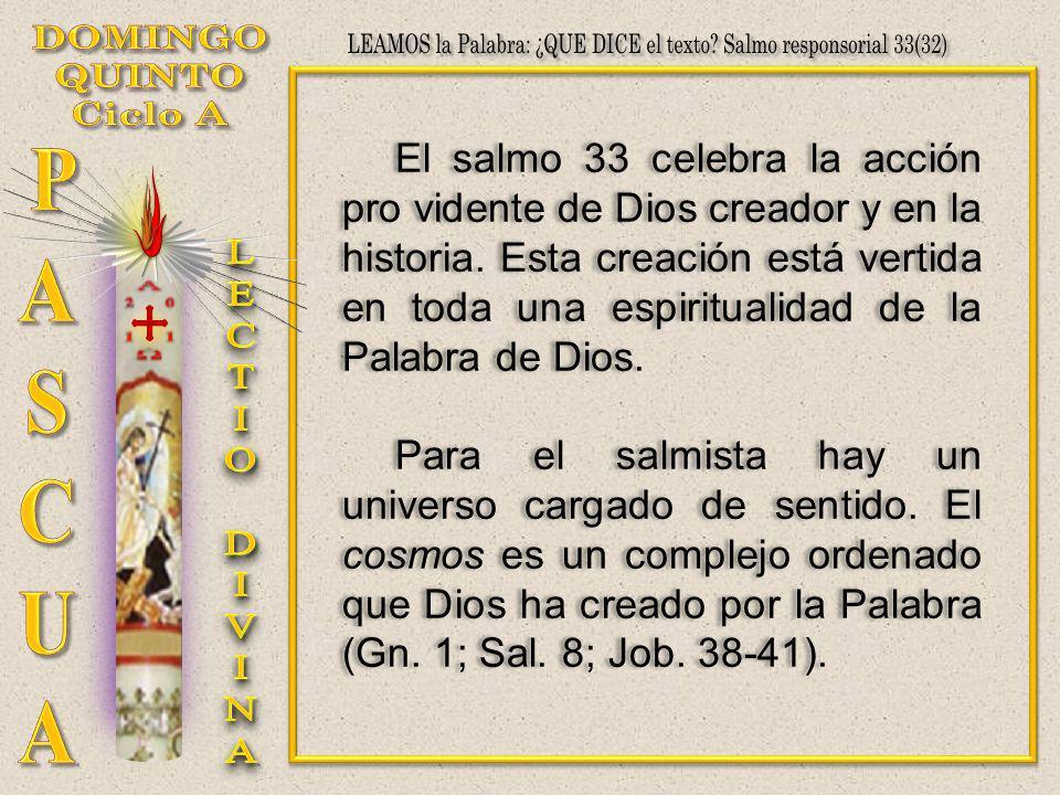 El salmo 33 celebra la acción pro vidente de Dios creador y en la historia. Esta creación está vertida en toda una espiritualidad de la Palabra de Dio