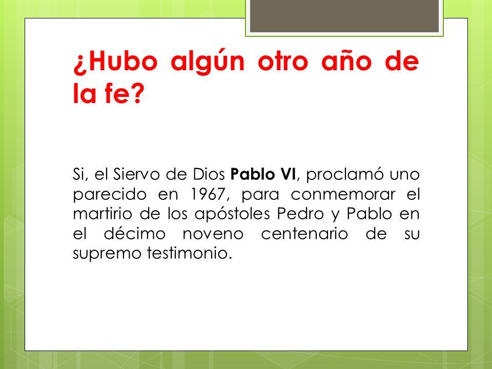 ¿Hubo algún otro año de la fe? Si, el Siervo de Dios Pablo VI, proclamó uno parecido en 1967, para conmemorar el martirio de los apóstoles Pedro y Pab