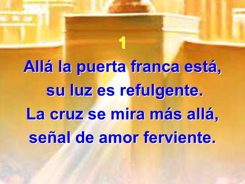 1 Allá la puerta franca está, su luz es refulgente. La cruz se mira más allá, señal de amor ferviente. 1 Allá la puerta franca está, su luz es refulge
