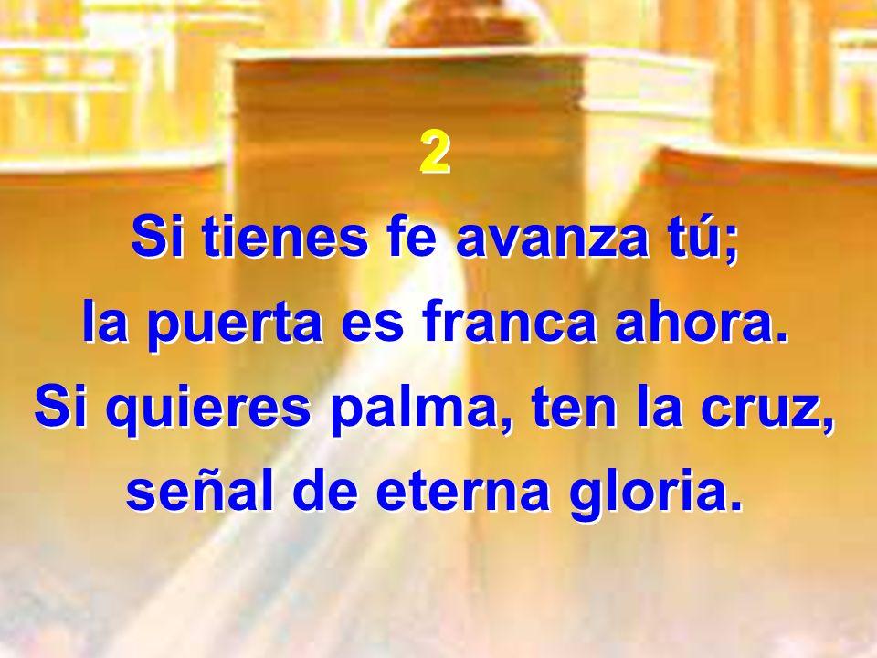 2 Si tienes fe avanza tú; la puerta es franca ahora. Si quieres palma, ten la cruz, señal de eterna gloria. 2 Si tienes fe avanza tú; la puerta es fra