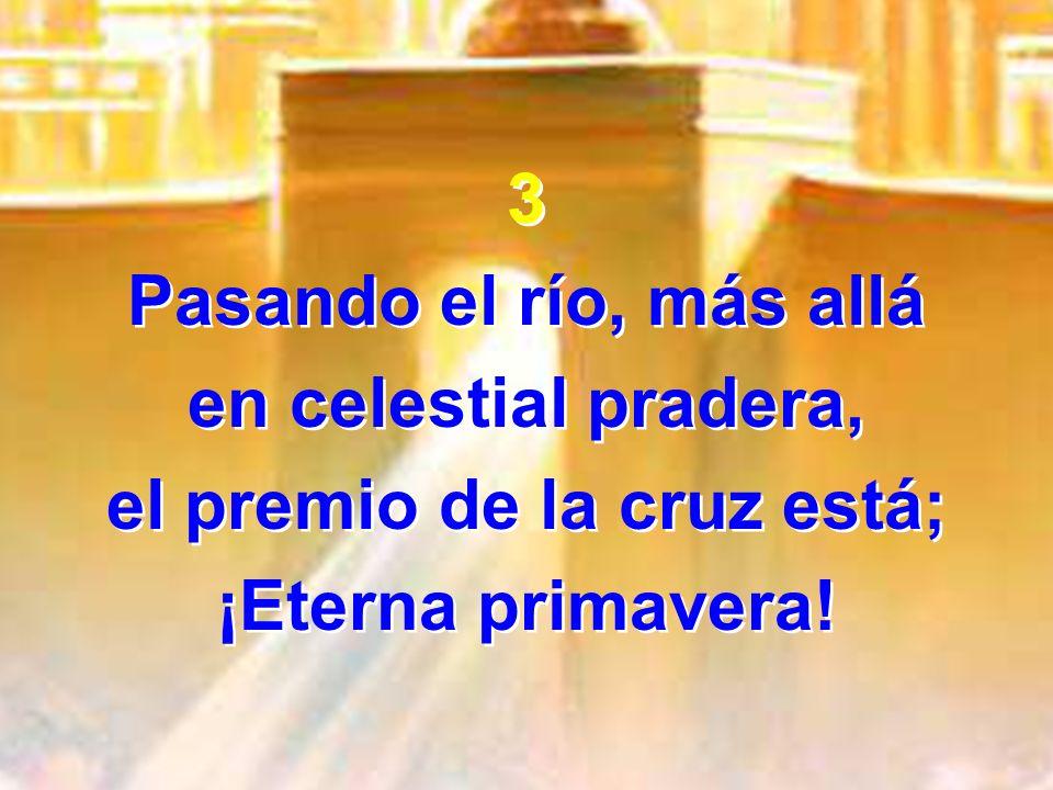 3 Pasando el río, más allá en celestial pradera, el premio de la cruz está; ¡Eterna primavera! 3 Pasando el río, más allá en celestial pradera, el pre