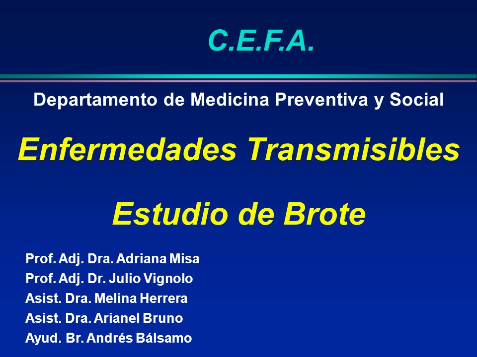 Departamento de Medicina Preventiva y Social Enfermedades Transmisibles Estudio de Brote C.E.F.A. Prof. Adj. Dra. Adriana Misa Prof. Adj. Dr. Julio Vi