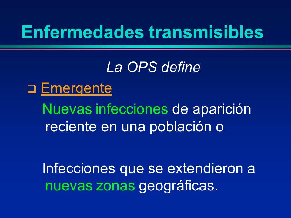 Enfermedades transmisibles La OPS define Emergente Nuevas infecciones de aparición reciente en una población o Infecciones que se extendieron a nuevas