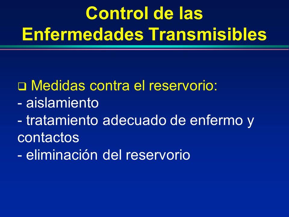 Control de las Enfermedades Transmisibles Medidas contra el reservorio: - aislamiento - tratamiento adecuado de enfermo y contactos - eliminación del