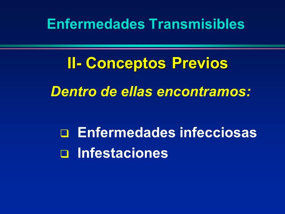 Enfermedades Transmisibles Dentro de ellas encontramos: Enfermedades infecciosas Infestaciones II- Conceptos Previos