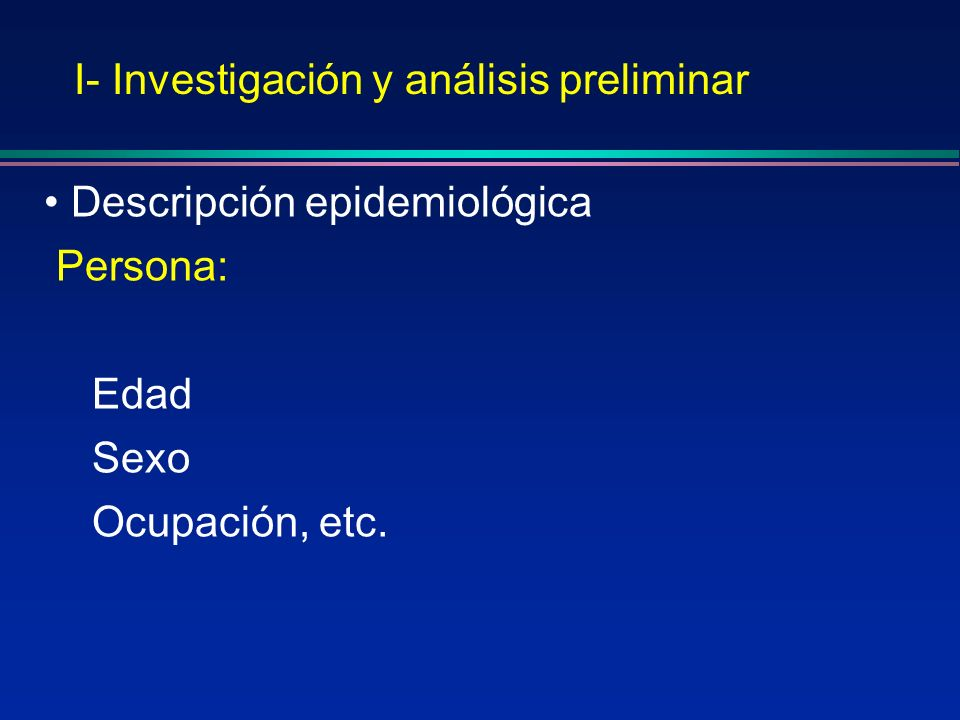 I- Investigación y análisis preliminar Descripción epidemiológica Persona: Edad Sexo Ocupación, etc.