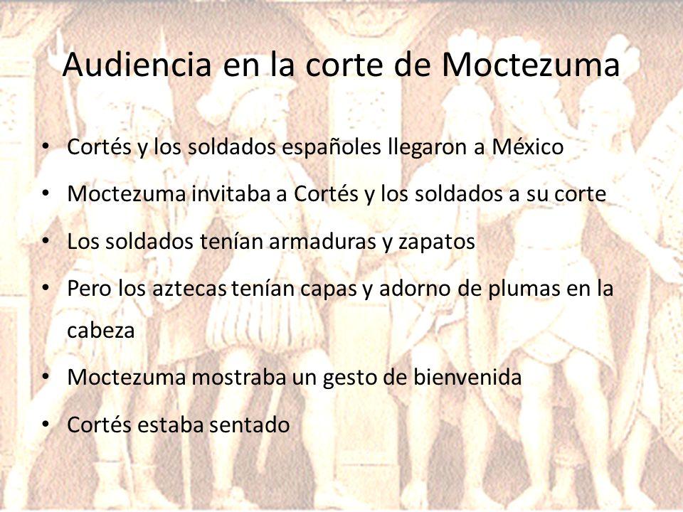 Audiencia en la corte de Moctezuma Cortés y los soldados españoles llegaron a México Moctezuma invitaba a Cortés y los soldados a su corte Los soldado