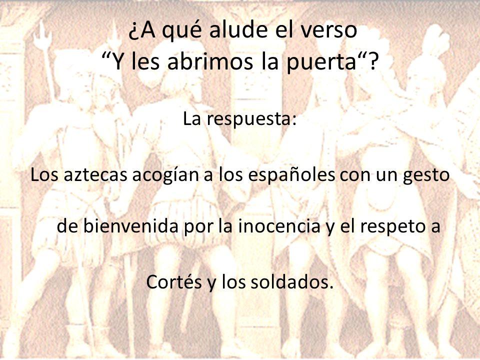 ¿A qué alude el verso Y les abrimos la puerta? La respuesta: Los aztecas acogían a los españoles con un gesto de bienvenida por la inocencia y el resp