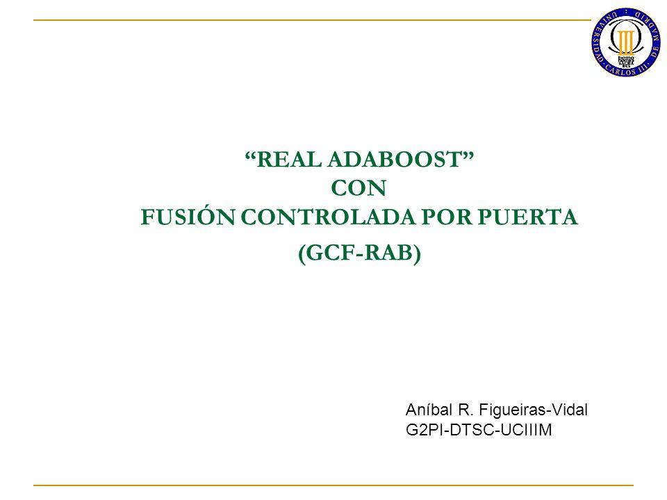 REAL ADABOOST CON FUSIÓN CONTROLADA POR PUERTA (GCF-RAB) Aníbal R. Figueiras-Vidal G2PI-DTSC-UCIIIM