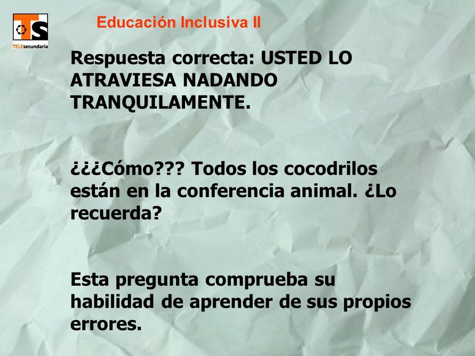 Educación Inclusiva II Respuesta correcta: USTED LO ATRAVIESA NADANDO TRANQUILAMENTE. ¿¿¿Cómo??? Todos los cocodrilos están en la conferencia animal.