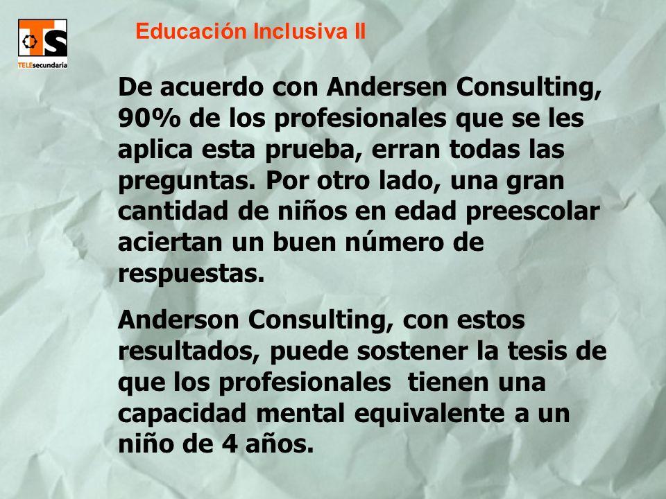 Educación Inclusiva II De acuerdo con Andersen Consulting, 90% de los profesionales que se les aplica esta prueba, erran todas las preguntas. Por otro