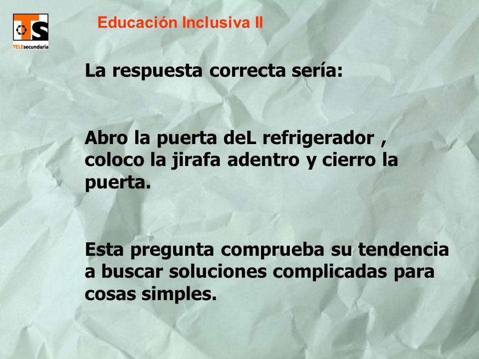 Educación Inclusiva II La respuesta correcta sería: Abro la puerta deL refrigerador, coloco la jirafa adentro y cierro la puerta. Esta pregunta compru