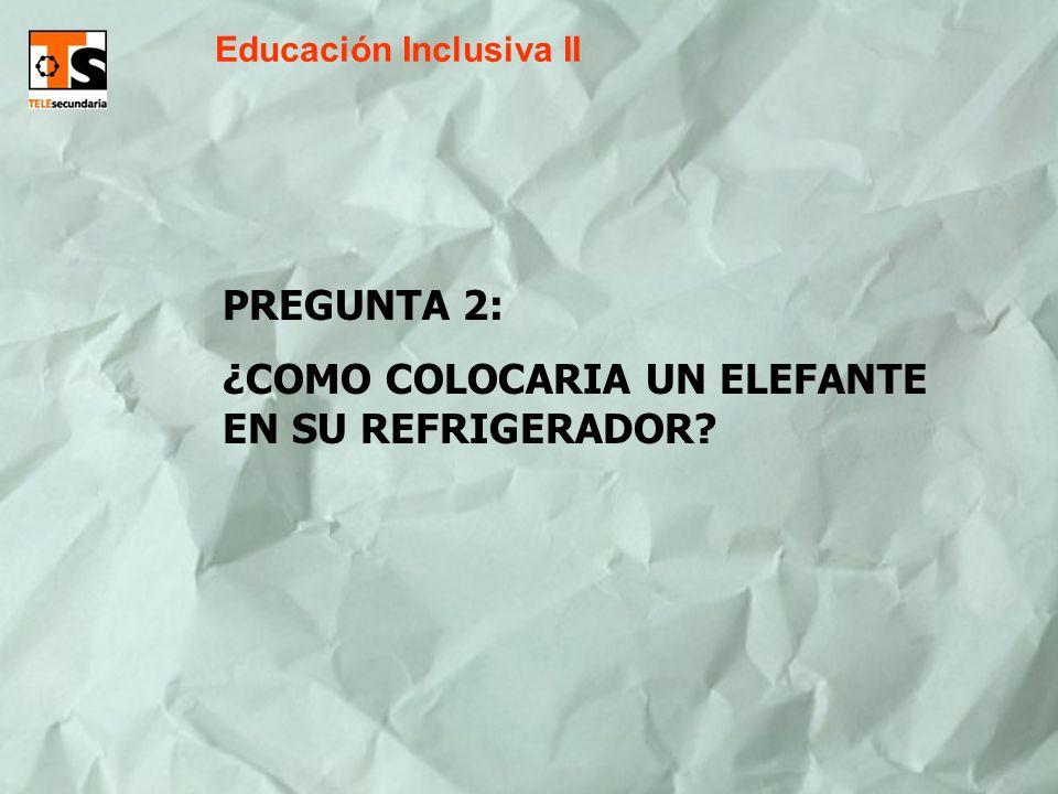 Educación Inclusiva II PREGUNTA 2: ¿COMO COLOCARIA UN ELEFANTE EN SU REFRIGERADOR?