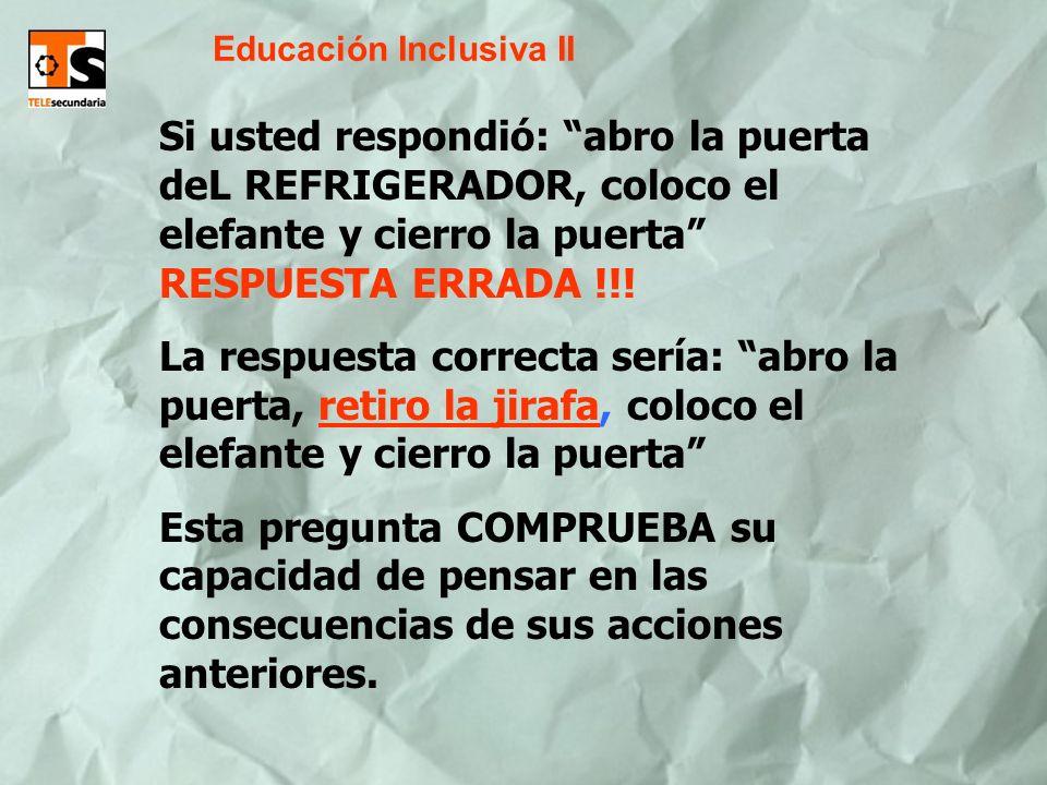 Educación Inclusiva II Si usted respondió: abro la puerta deL REFRIGERADOR, coloco el elefante y cierro la puerta RESPUESTA ERRADA !!! La respuesta co