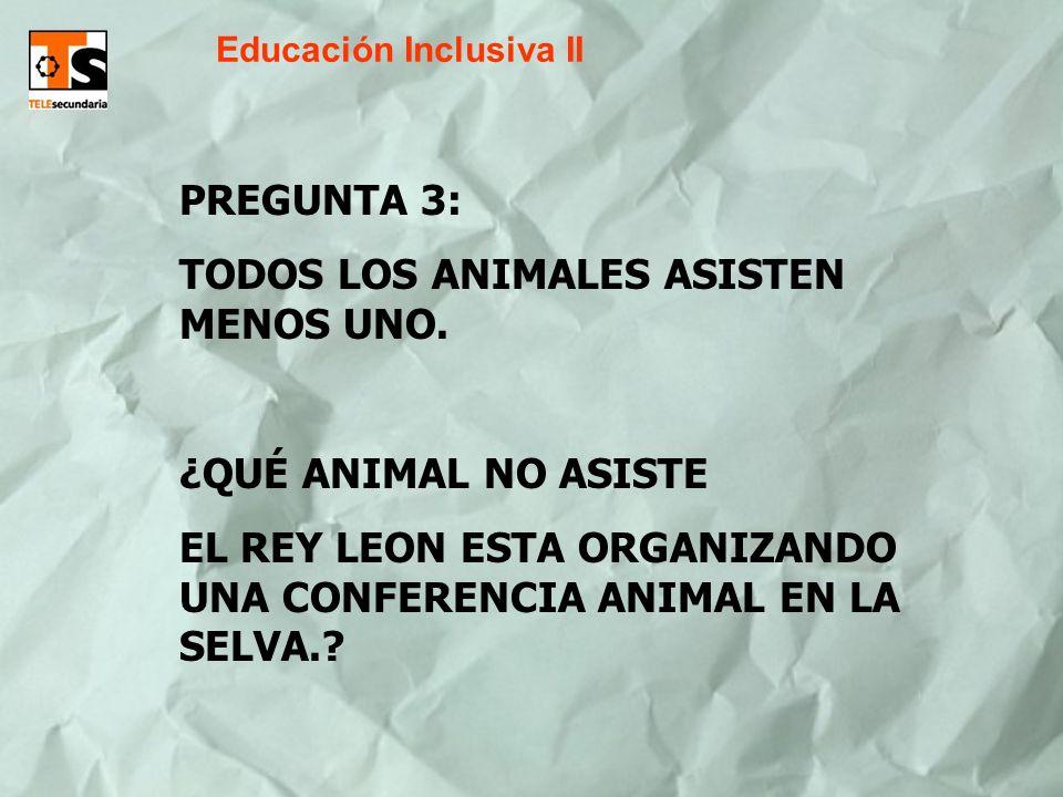 Educación Inclusiva II PREGUNTA 3: TODOS LOS ANIMALES ASISTEN MENOS UNO. ¿QUÉ ANIMAL NO ASISTE EL REY LEON ESTA ORGANIZANDO UNA CONFERENCIA ANIMAL EN