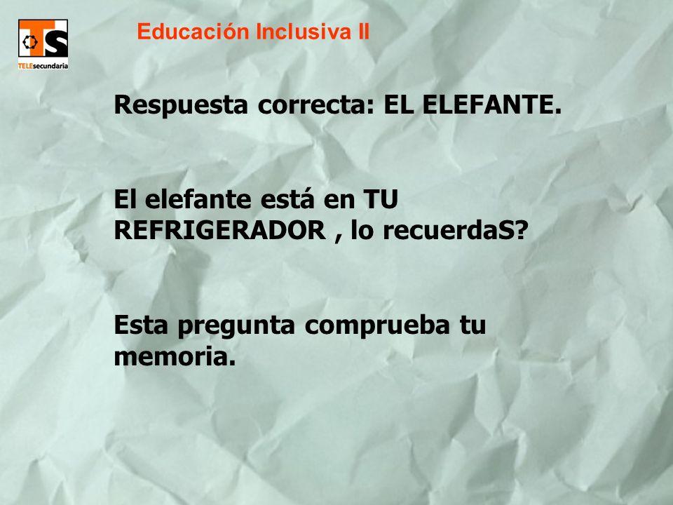 Educación Inclusiva II Respuesta correcta: EL ELEFANTE. El elefante está en TU REFRIGERADOR, lo recuerdaS? Esta pregunta comprueba tu memoria.