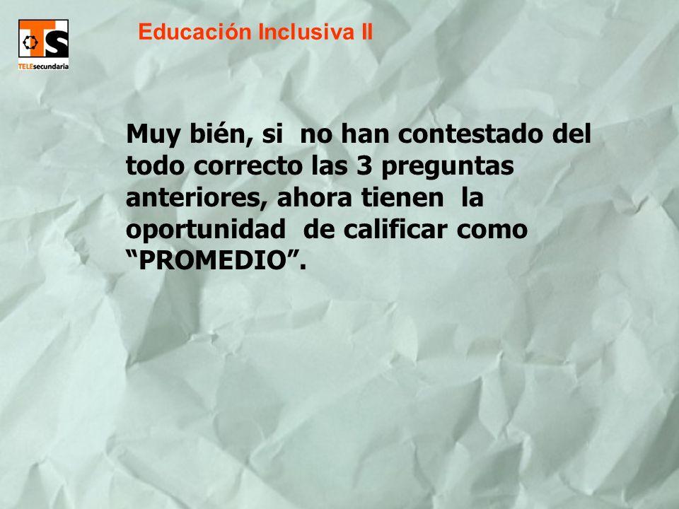Educación Inclusiva II Muy bién, si no han contestado del todo correcto las 3 preguntas anteriores, ahora tienen la oportunidad de calificar como PROMEDIO.