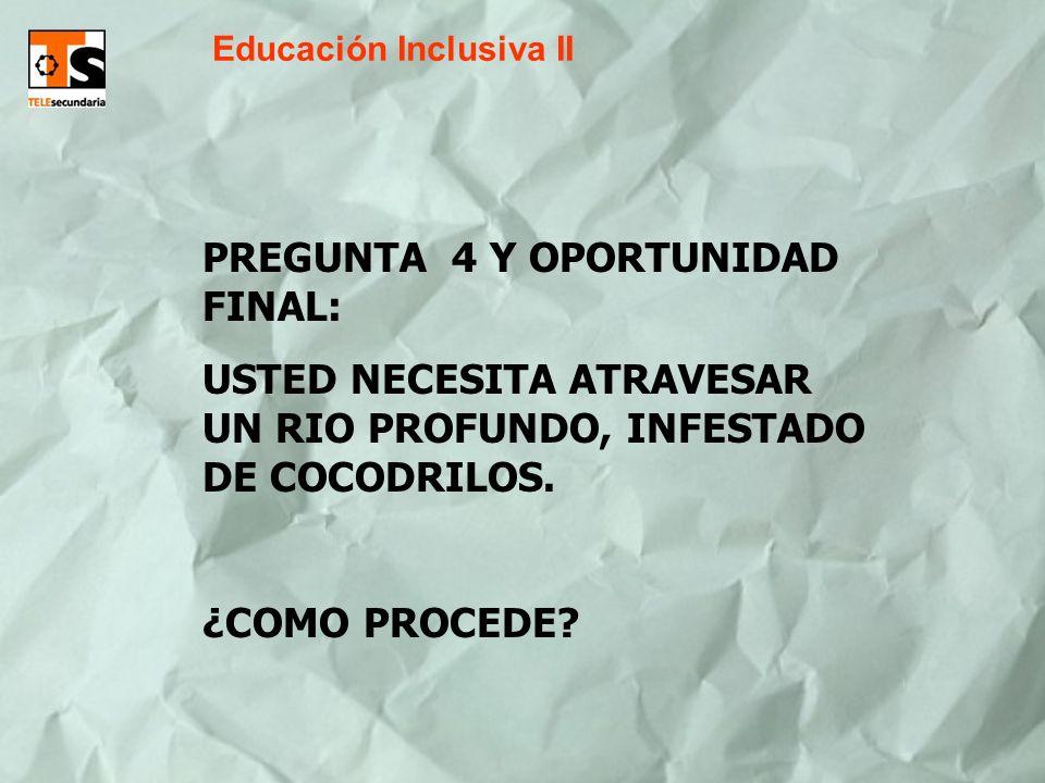 Educación Inclusiva II PREGUNTA 4 Y OPORTUNIDAD FINAL: USTED NECESITA ATRAVESAR UN RIO PROFUNDO, INFESTADO DE COCODRILOS. ¿COMO PROCEDE?