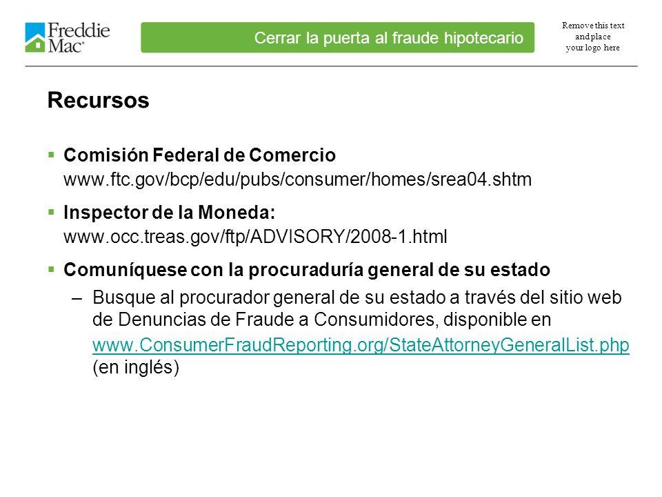 Remove this text and place your logo here Recursos Comisión Federal de Comercio www.ftc.gov/bcp/edu/pubs/consumer/homes/srea04.shtm Inspector de la Moneda: www.occ.treas.gov/ftp/ADVISORY/2008-1.html Comuníquese con la procuraduría general de su estado –Busque al procurador general de su estado a través del sitio web de Denuncias de Fraude a Consumidores, disponible en www.ConsumerFraudReporting.org/StateAttorneyGeneralList.php www.ConsumerFraudReporting.org/StateAttorneyGeneralList.php (en inglés) Cerrar la puerta al fraude hipotecario