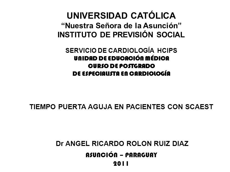 UNIVERSIDAD CATÓLICA Nuestra Señora de la Asunción INSTITUTO DE PREVISIÓN SOCIAL SERVICIO DE CARDIOLOGÍA HCIPS UNIDAD DE EDUCACIÓN MÉDICA CURSO DE POSTGRADO DE ESPECIALISTA EN CARDIOLOGÍA TIEMPO PUERTA AGUJA EN PACIENTES CON SCAEST Dr ANGEL RICARDO ROLON RUIZ DIAZ ASUNCIÓN – PARAGUAY 2011