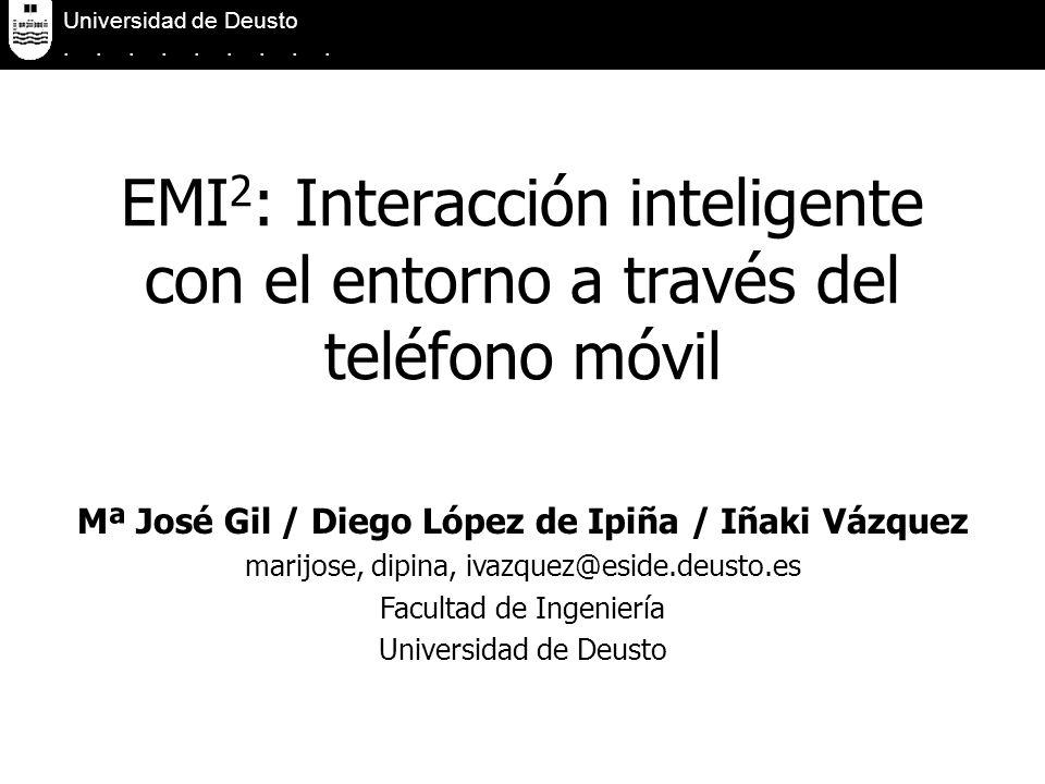EMI 2 : Interacción inteligente con el entorno a través del teléfono móvil Universidad de Deusto......... Mª José Gil / Diego López de Ipiña / Iñaki V