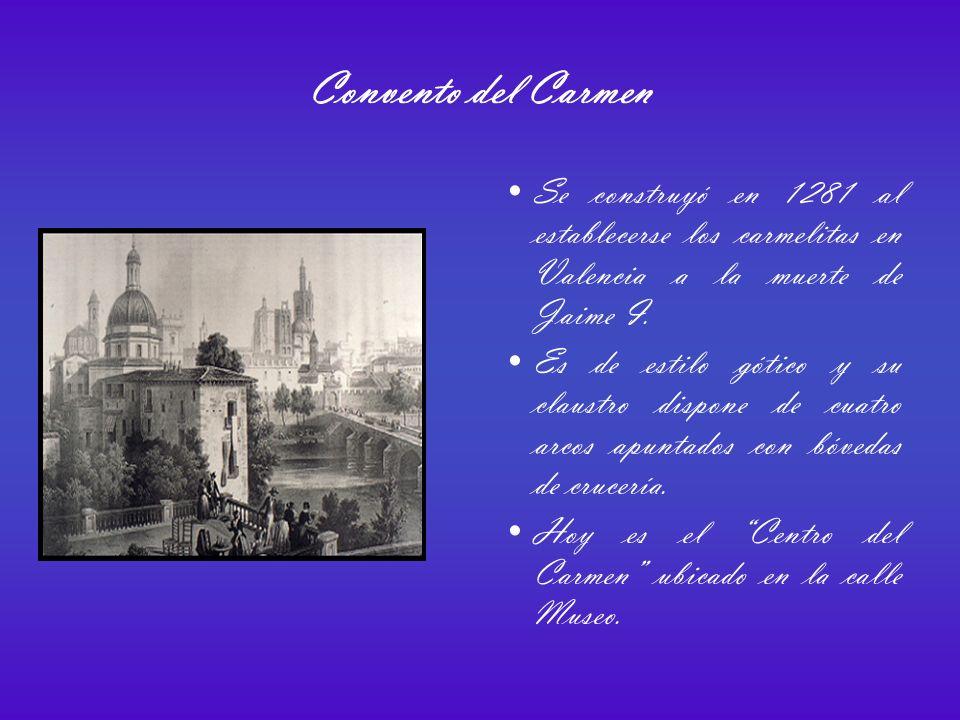 Convento del Carmen Se construyó en 1281 al establecerse los carmelitas en Valencia a la muerte de Jaime I.