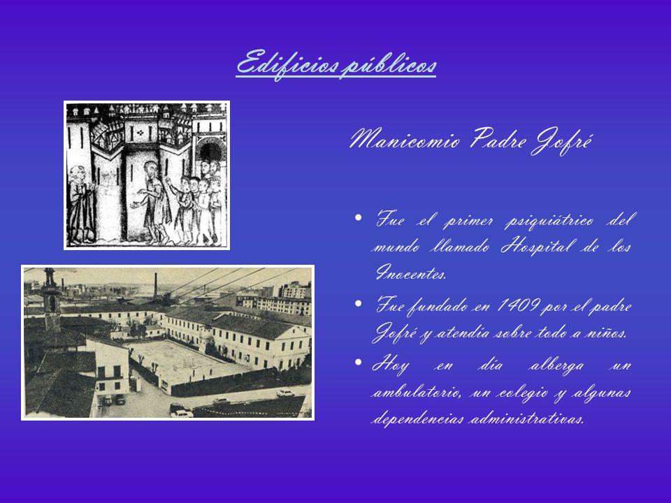 Edificios públicos Manicomio Padre Jofré Fue el primer psiquiátrico del mundo llamado Hospital de los Inocentes.