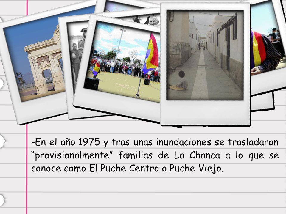 -E-En el año 1975 y tras unas inundaciones se trasladaron provisionalmente familias de La Chanca a lo que se conoce como El Puche Centro o Puche Viejo.