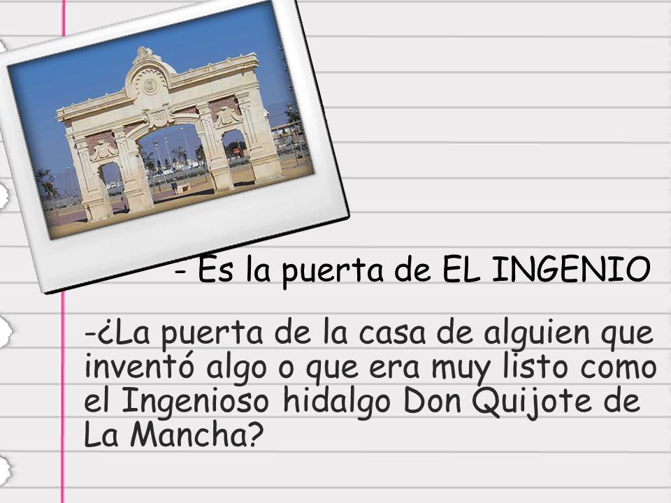 - Es la puerta de EL INGENIO -¿-¿La puerta de la casa de alguien que inventó algo o que era muy listo como el Ingenioso hidalgo Don Quijote de La Mancha