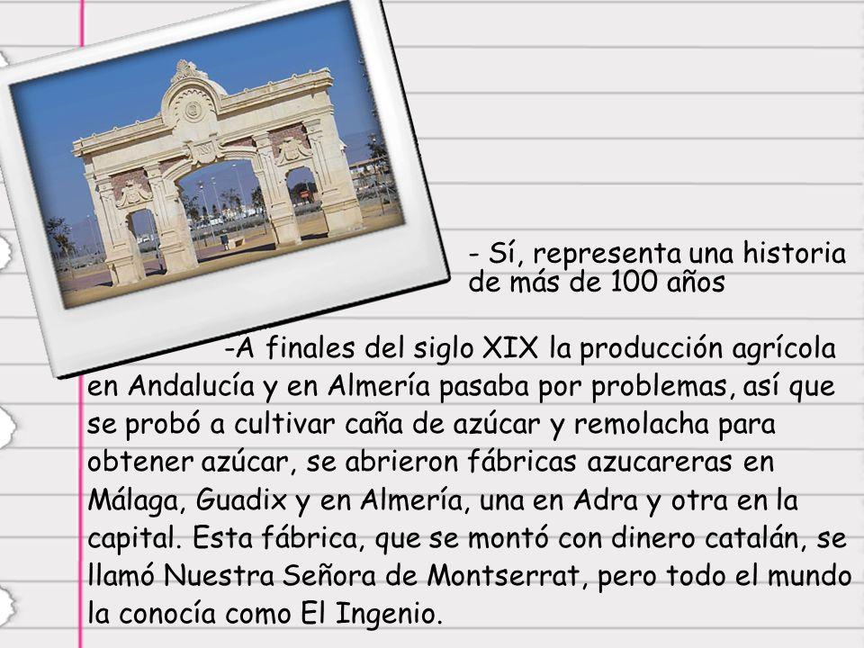 - Sí, representa una historia de más de 100 años -A finales del siglo XIX la producción agrícola en Andalucía y en Almería pasaba por problemas, así que se probó a cultivar caña de azúcar y remolacha para obtener azúcar, se abrieron fábricas azucareras en Málaga, Guadix y en Almería, una en Adra y otra en la capital.