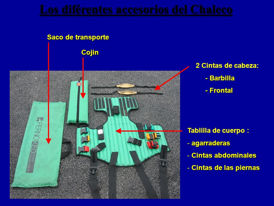 Los diférentes accesorios del Chaleco Saco de transporte Cojin 2 Cintas de cabeza: - Barbilla - Barbilla - Frontal - Frontal Tablilla de cuerpo : - agarraderas - Cintas abdominales - Cintas de las piernas