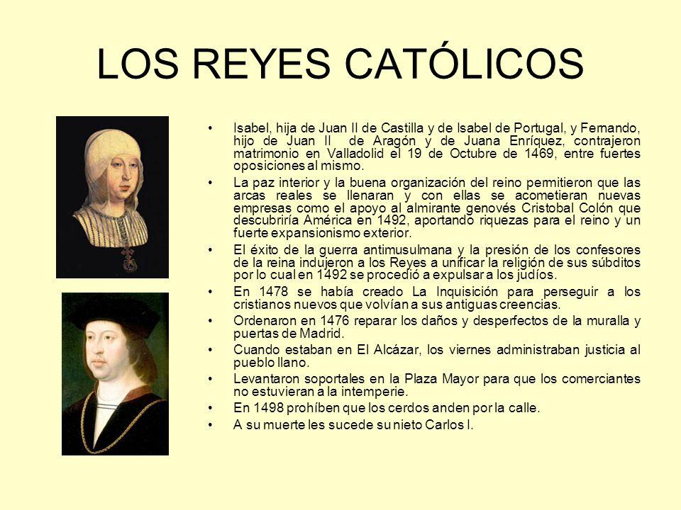 LOS REYES CATÓLICOS Isabel, hija de Juan II de Castilla y de Isabel de Portugal, y Fernando, hijo de Juan II de Aragón y de Juana Enríquez, contrajeron matrimonio en Valladolid el 19 de Octubre de 1469, entre fuertes oposiciones al mismo.