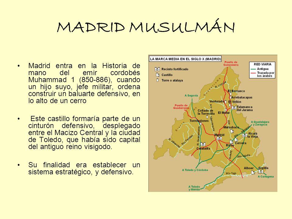 MADRID MUSULMÁN Madrid entra en la Historia de mano del emir cordobés Muhammad 1 (850-886), cuando un hijo suyo, jefe militar, ordena construir un baluarte defensivo, en lo alto de un cerro Este castillo formaría parte de un cinturón defensivo, desplegado entre el Macizo Central y la ciudad de Toledo, que había sido capital del antiguo reino visigodo.