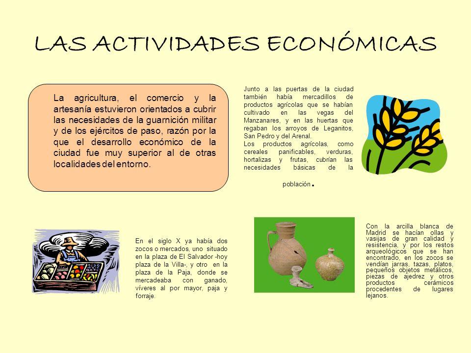 LAS ACTIVIDADES ECONÓMICAS Junto a las puertas de la ciudad también había mercadillos de productos agrícolas que se habían cultivado en las vegas del Manzanares, y en las huertas que regaban los arroyos de Leganitos, San Pedro y del Arenal.
