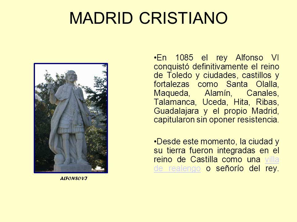 MADRID CRISTIANO En 1085 el rey Alfonso VI conquistó definitivamente el reino de Toledo y ciudades, castillos y fortalezas como Santa Olalla, Maqueda, Alamín, Canales, Talamanca, Uceda, Hita, Ribas, Guadalajara y el propio Madrid, capitularon sin oponer resistencia.