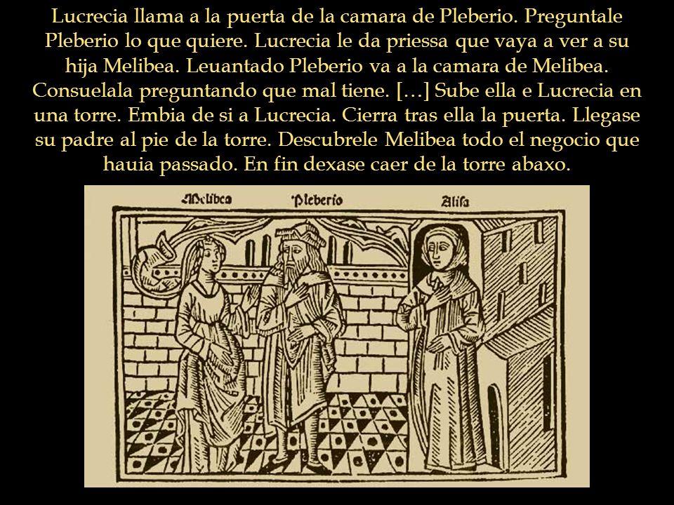Lucrecia llama a la puerta de la camara de Pleberio. Preguntale Pleberio lo que quiere. Lucrecia le da priessa que vaya a ver a su hija Melibea. Leuan