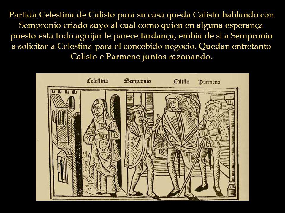 Partida Celestina de Calisto para su casa queda Calisto hablando con Sempronio criado suyo al cual como quien en alguna esperança puesto esta todo agu