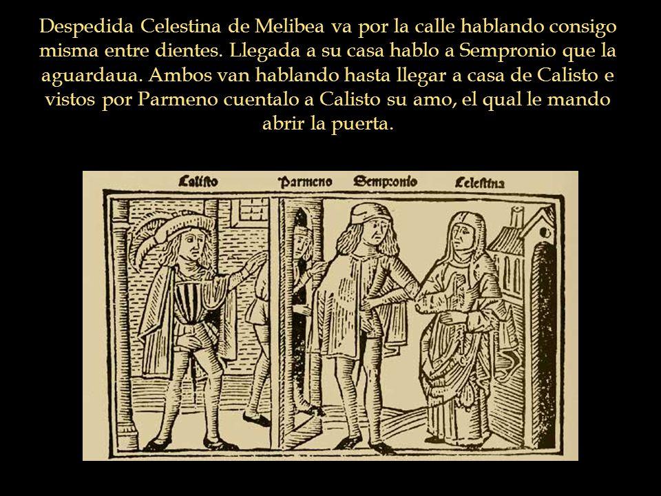 Despedida Celestina de Melibea va por la calle hablando consigo misma entre dientes. Llegada a su casa hablo a Sempronio que la aguardaua. Ambos van h