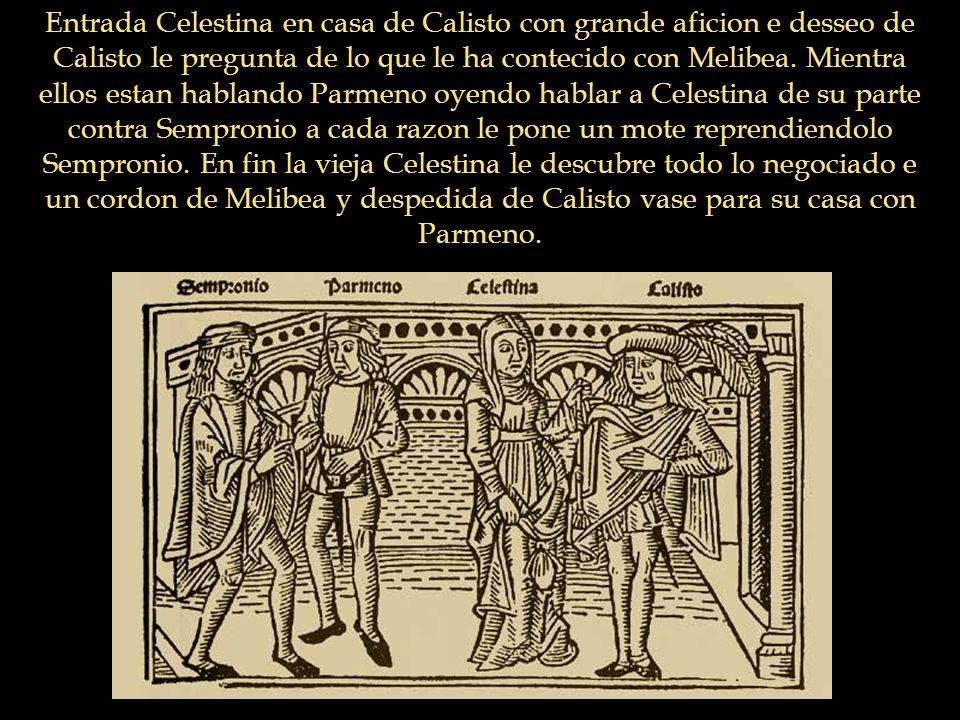 Entrada Celestina en casa de Calisto con grande aficion e desseo de Calisto le pregunta de lo que le ha contecido con Melibea. Mientra ellos estan hab
