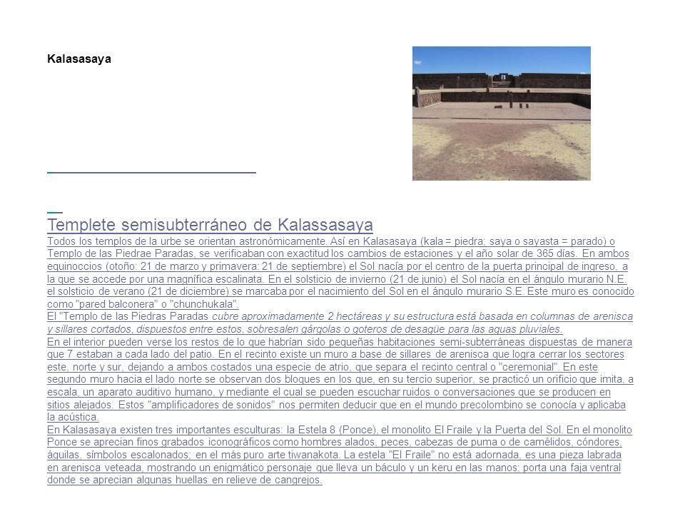 Kalasasaya Templete semisubterráneo de Kalassasaya Todos los templos de la urbe se orientan astronómicamente. Así en Kalasasaya (kala = piedra; saya o