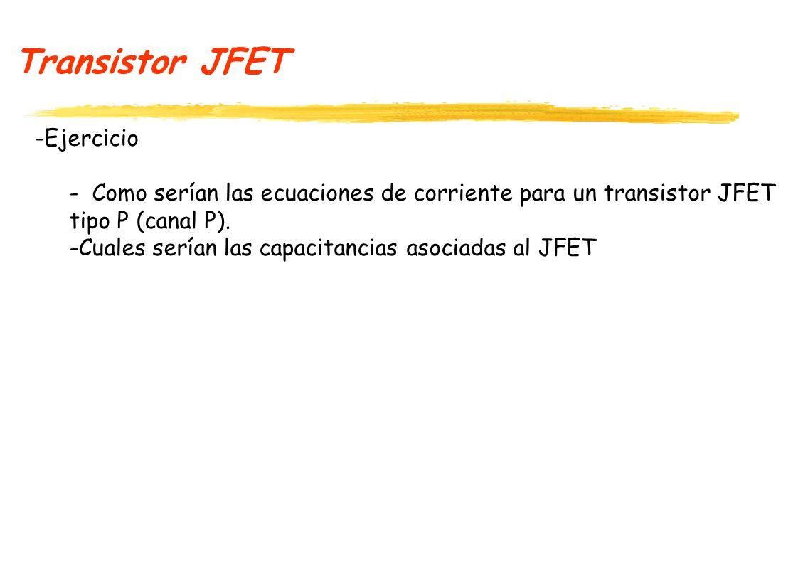 Transistor JFET -Ejercicio - Como serían las ecuaciones de corriente para un transistor JFET tipo P (canal P). -Cuales serían las capacitancias asocia