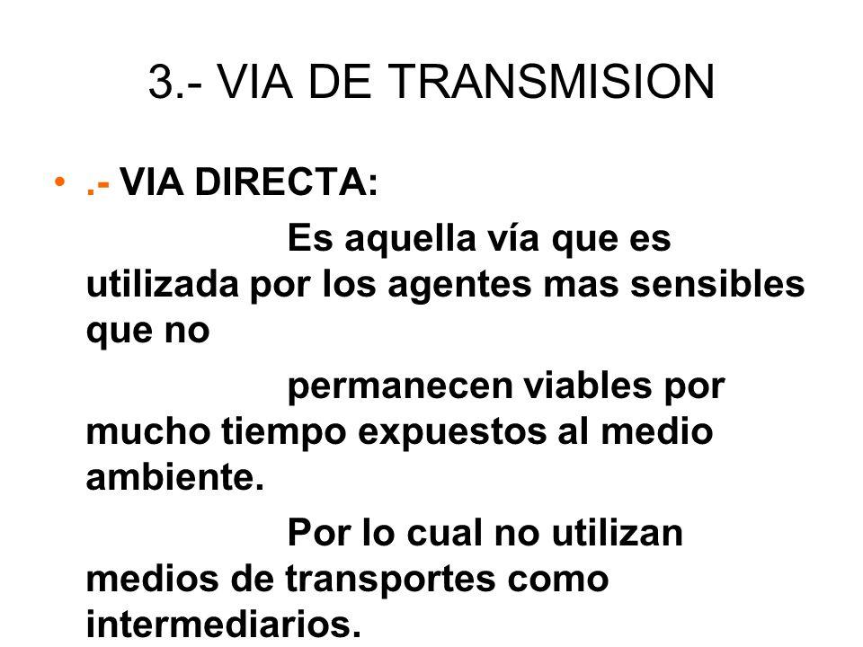 3.- VIA DE TRANSMISION.- VIA DIRECTA: Es aquella vía que es utilizada por los agentes mas sensibles que no permanecen viables por mucho tiempo expuest