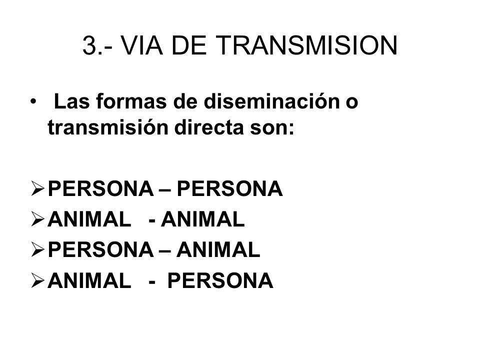 3.- VIA DE TRANSMISION Las formas de diseminación o transmisión directa son: PERSONA – PERSONA ANIMAL - ANIMAL PERSONA – ANIMAL ANIMAL - PERSONA