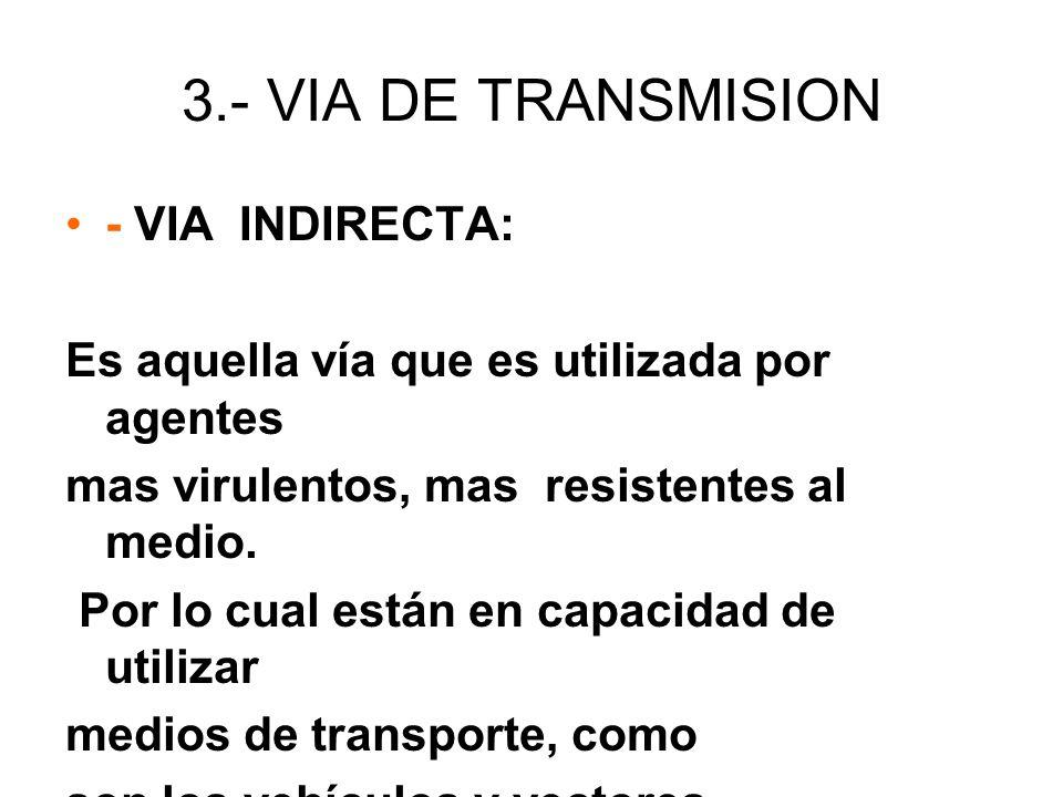 3.- VIA DE TRANSMISION - VIA INDIRECTA: Es aquella vía que es utilizada por agentes mas virulentos, mas resistentes al medio. Por lo cual están en cap