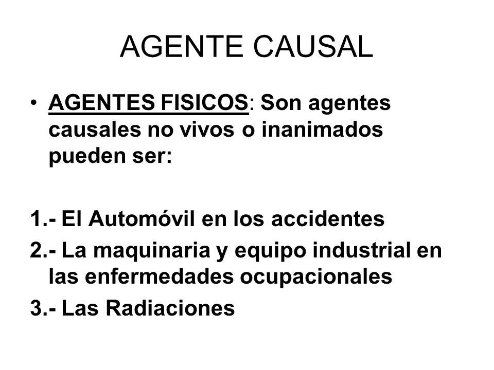 AGENTE CAUSAL AGENTES FISICOS: Son agentes causales no vivos o inanimados pueden ser: 1.- El Automóvil en los accidentes 2.- La maquinaria y equipo in