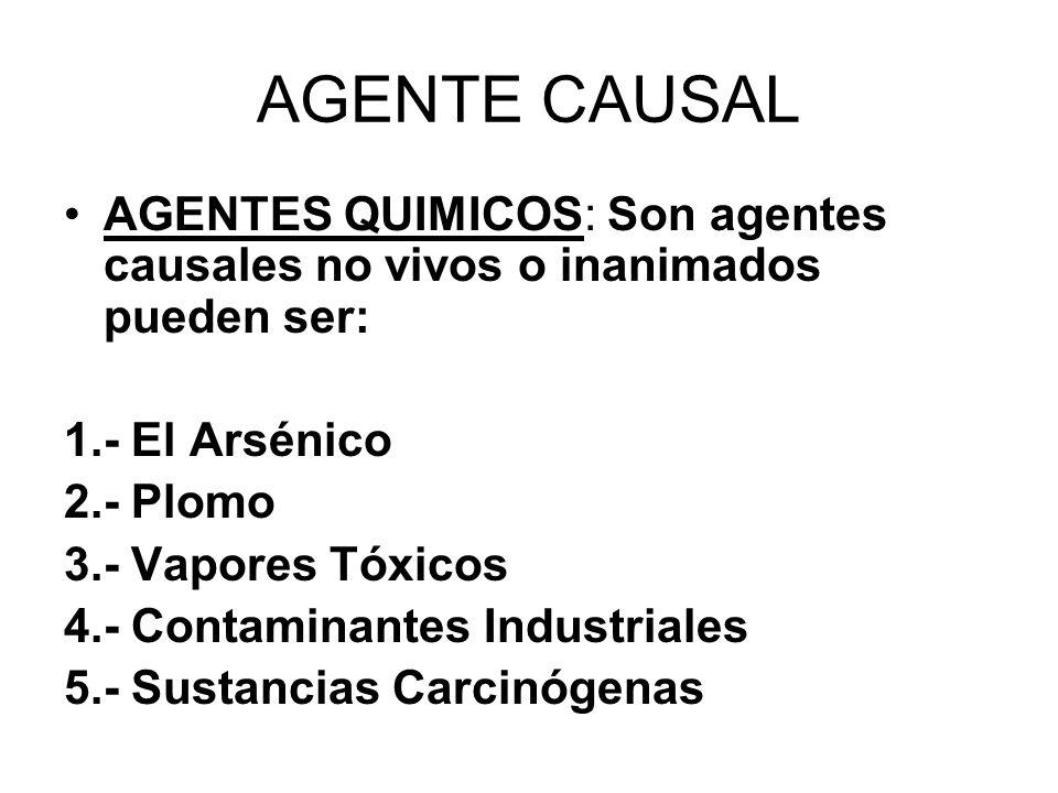 AGENTE CAUSAL AGENTES QUIMICOS: Son agentes causales no vivos o inanimados pueden ser: 1.- El Arsénico 2.- Plomo 3.- Vapores Tóxicos 4.- Contaminantes