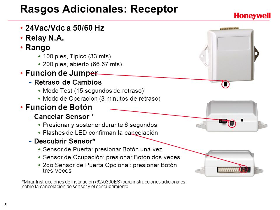 8 Rasgos Adicionales: Receptor 24Vac/Vdc a 50/60 Hz Relay N.A. Rango 100 pies, Tipico (33 mts) 200 pies, abierto (66.67 mts) Funcion de Jumper - Retra
