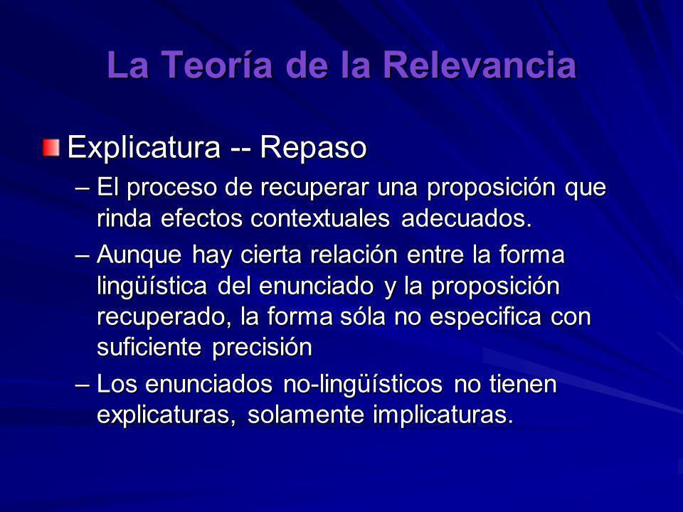 La Teoría de la Relevancia Explicatura -- Repaso –El proceso de recuperar una proposición que rinda efectos contextuales adecuados. –Aunque hay cierta