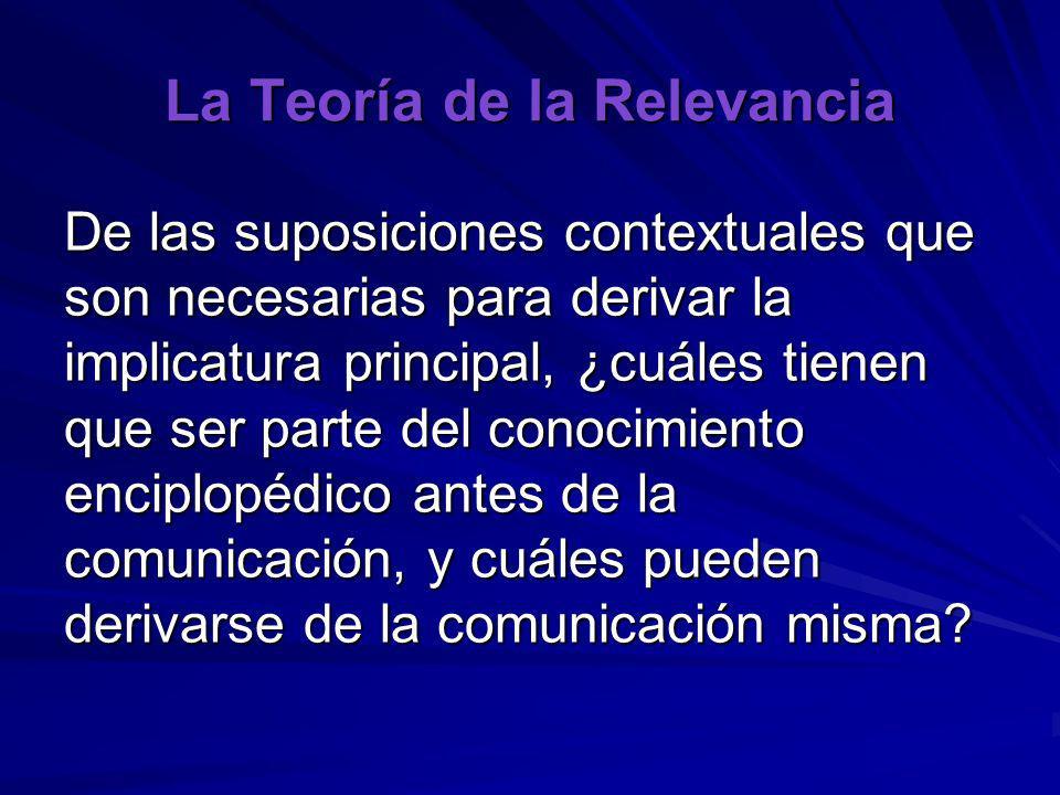 La Teoría de la Relevancia De las suposiciones contextuales que son necesarias para derivar la implicatura principal, ¿cuáles tienen que ser parte del